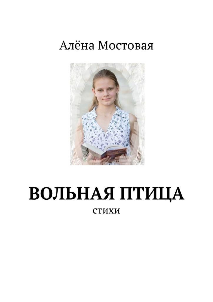 цены Алёна Мостовая Вольная птица. Стихи ISBN: 9785449314260