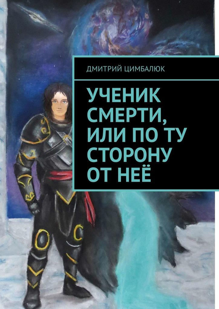 Обложка книги Ученик смерти, или Поту сторону отнеё, автор Дмитрий Викторович Цимбалюк