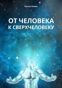 Руслан Плиев - От человека к сверхчеловеку