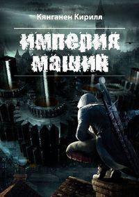 Кирилл Кянганен - Империя Машин