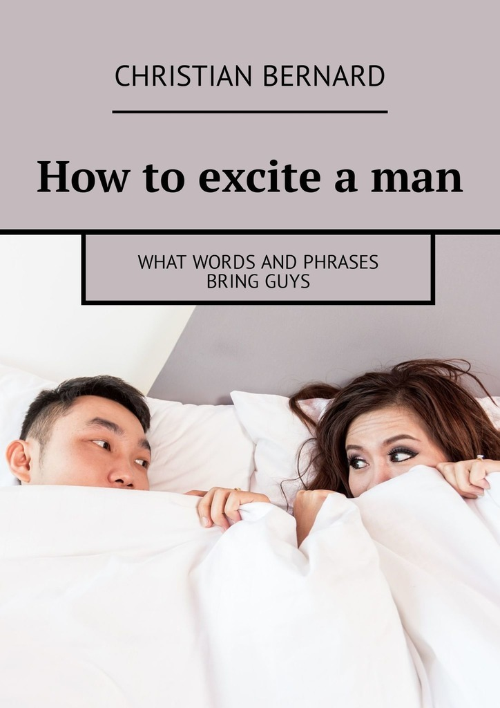 Christian Bernard How to excite a man. What words and phrases bring guys christian bernard how to