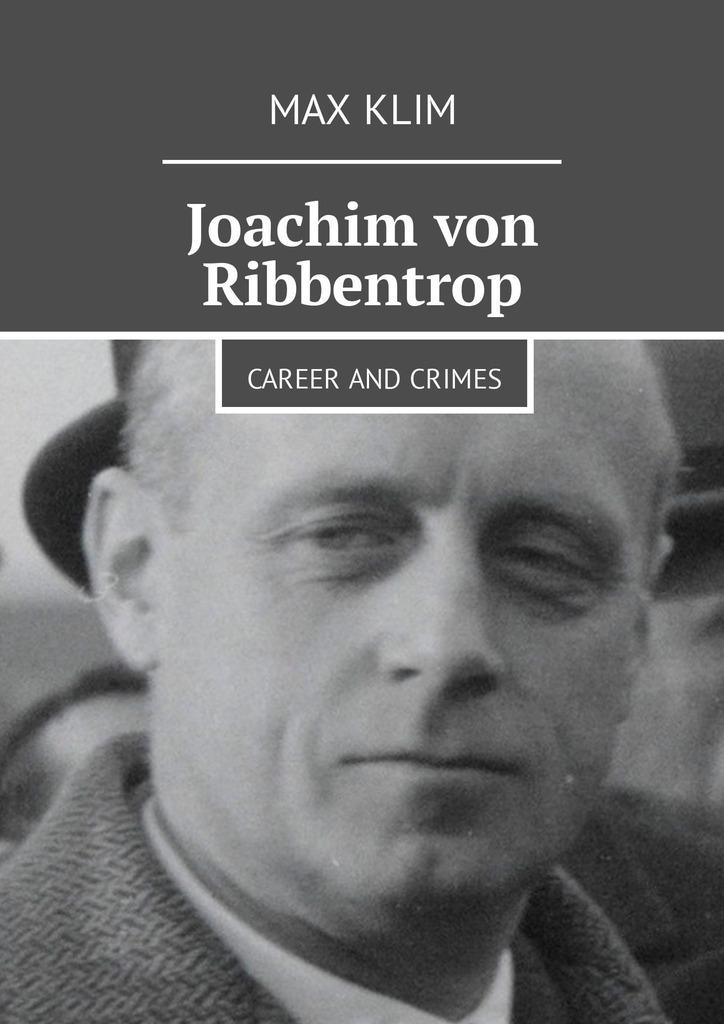 Max Klim Joachim von Ribbentrop. Career and crimes