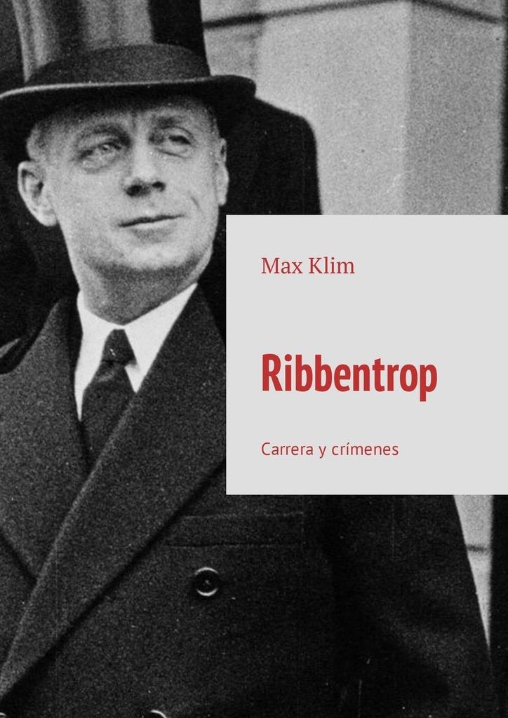 Max Klim Ribbentrop. Carrera y crímenes