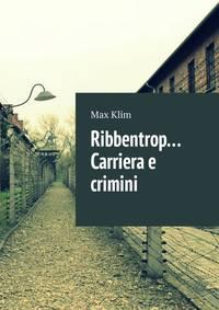 Max Klim - Ribbentrop… Carriera e crimini