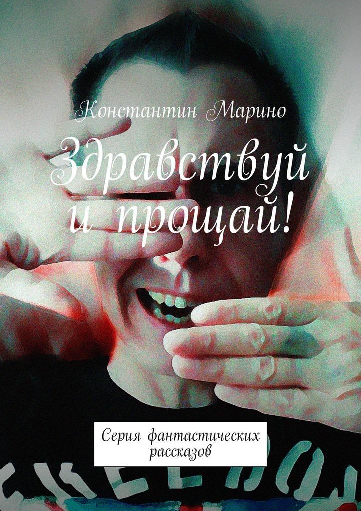 Константин Марино Здравствуй ипрощай! Серия фантастических рассказов
