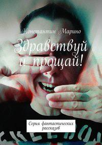 Константин Марино - Здравствуй ипрощай! Серия фантастических рассказов