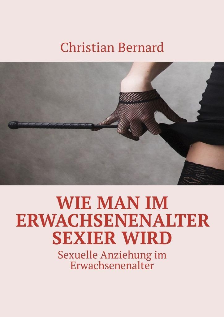 Christian Bernard Wie man im Erwachsenenalter sexierwird. Sexuelle Anziehungim Erwachsenenalter vitaly mushkin reife frau unbeabsichtigte versuchung