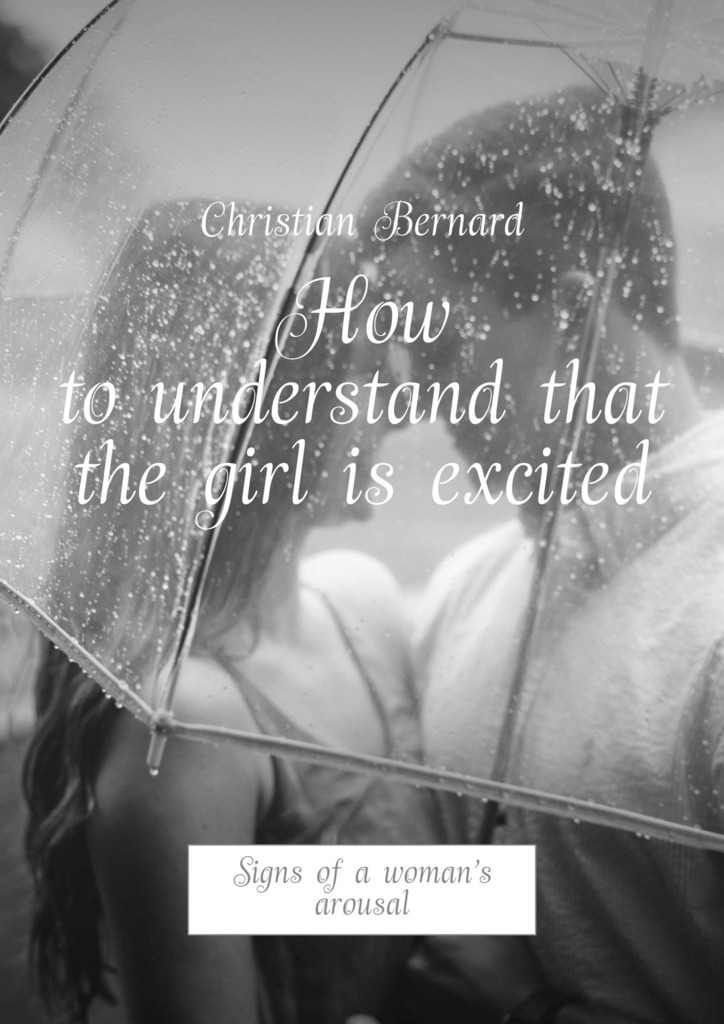 Christian Bernard How to understand that the girl is excited. Signs of a woman's arousal christian bernard how to