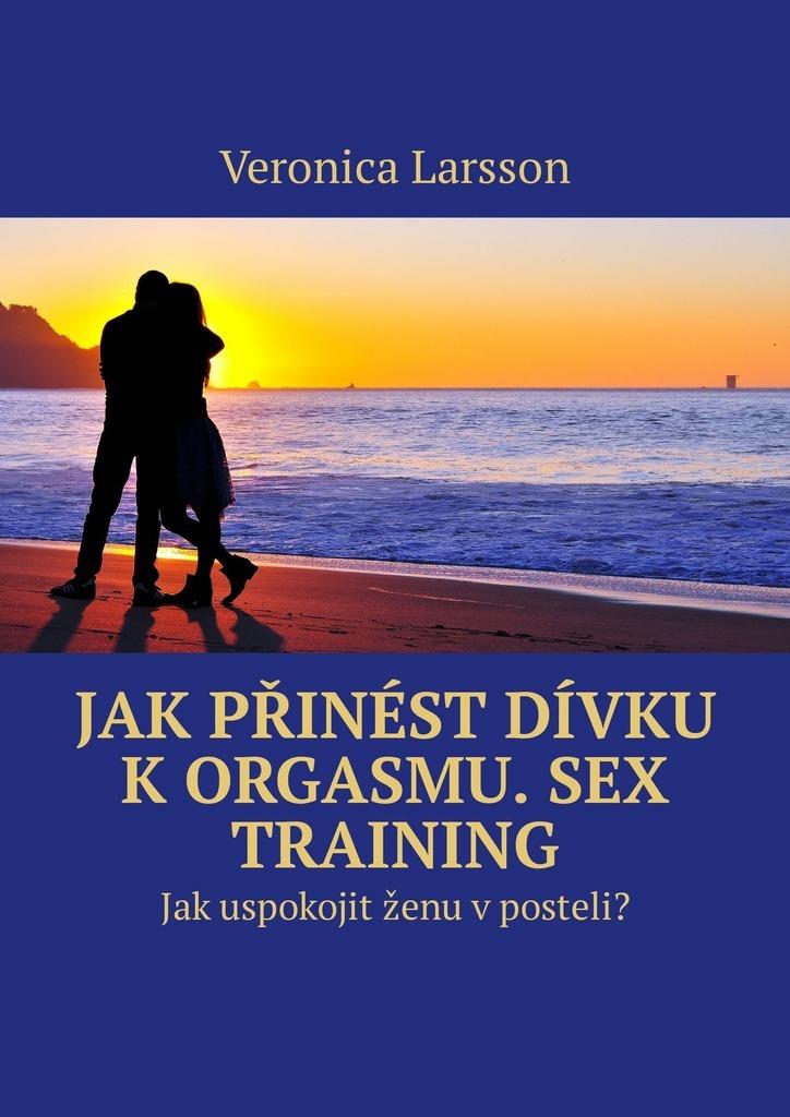 Veronica Larsson Jak přinést dívku k orgasmu. Sex Training. Jak uspokojit ženu v posteli? asa larsson veresüü