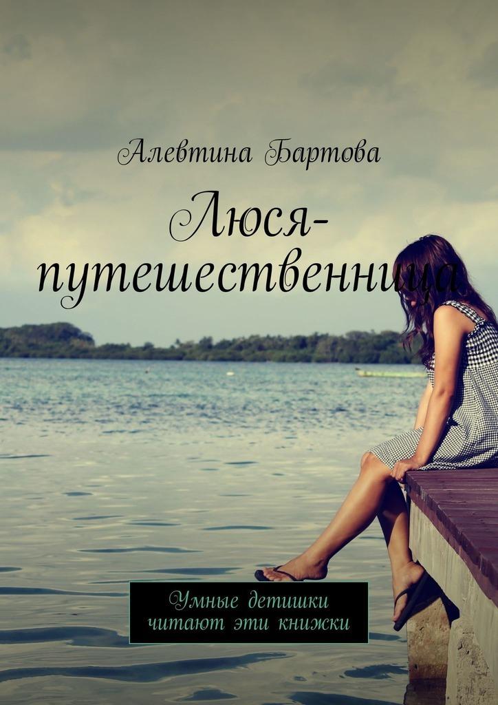 Алевтина Бартова Люся-путешественница. Умные детишки читают эти книжки