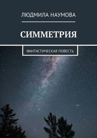 Людмила Наумова - Симметрия. Фантастическая повесть
