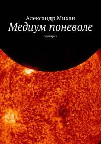 Александр Михан - Медиум поневоле. Сценарии