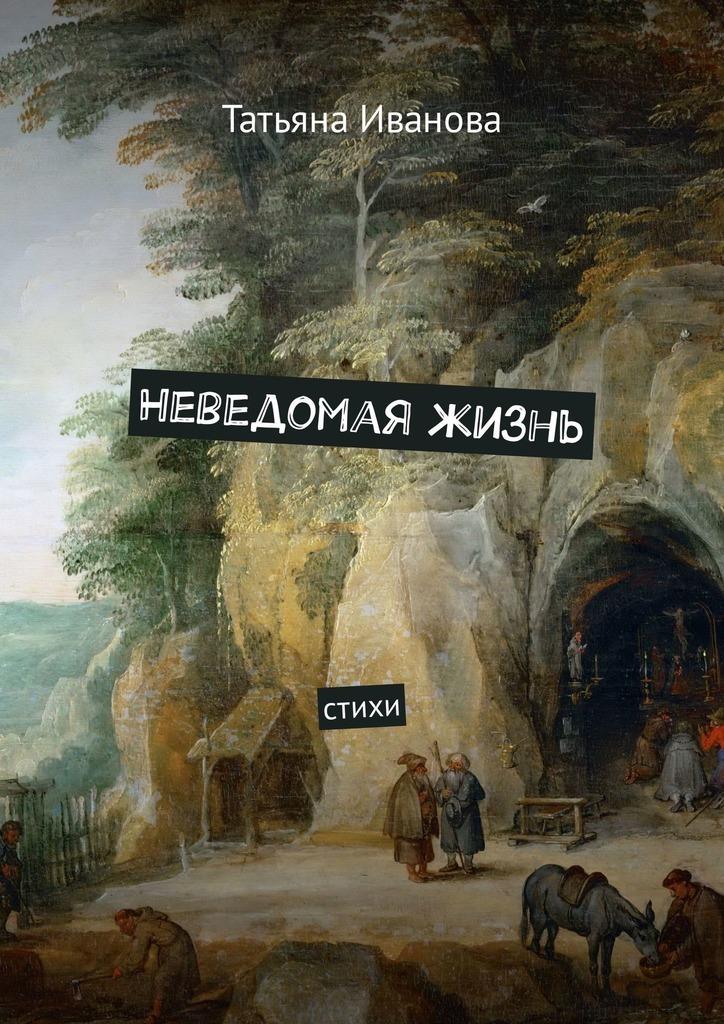 Татьяна Иванова Неведомая жизнь. Стихи я женщина в поисках слова стихи