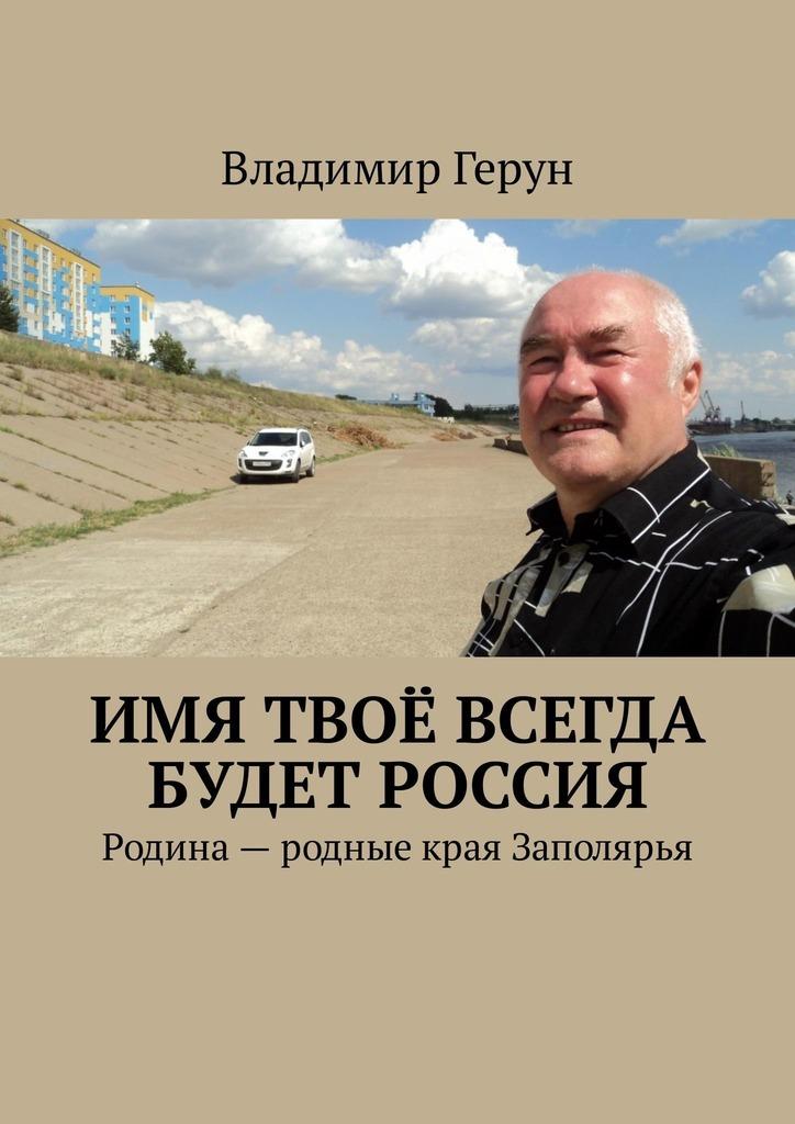 Владимир Герун Имя твоё всегда будет Россия. Родина– родные края Заполярья твоё святое имя степан
