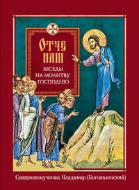 священномученик Владимир (Богоявленский) - Отче наш. Беседы на молитву Господню