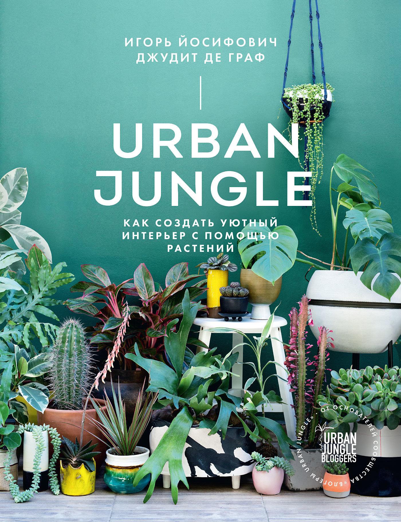 Игорь Йосифович, Джудит де Граф - Urban Jungle. Как создать уютный интерьер с помощью растений