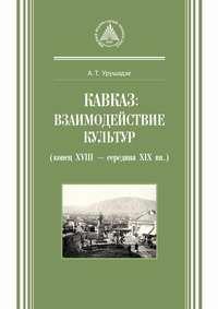 А. Т. Урушадзе - Кавказ: взаимодействие культур (конец XVIII – середина XIX вв.)