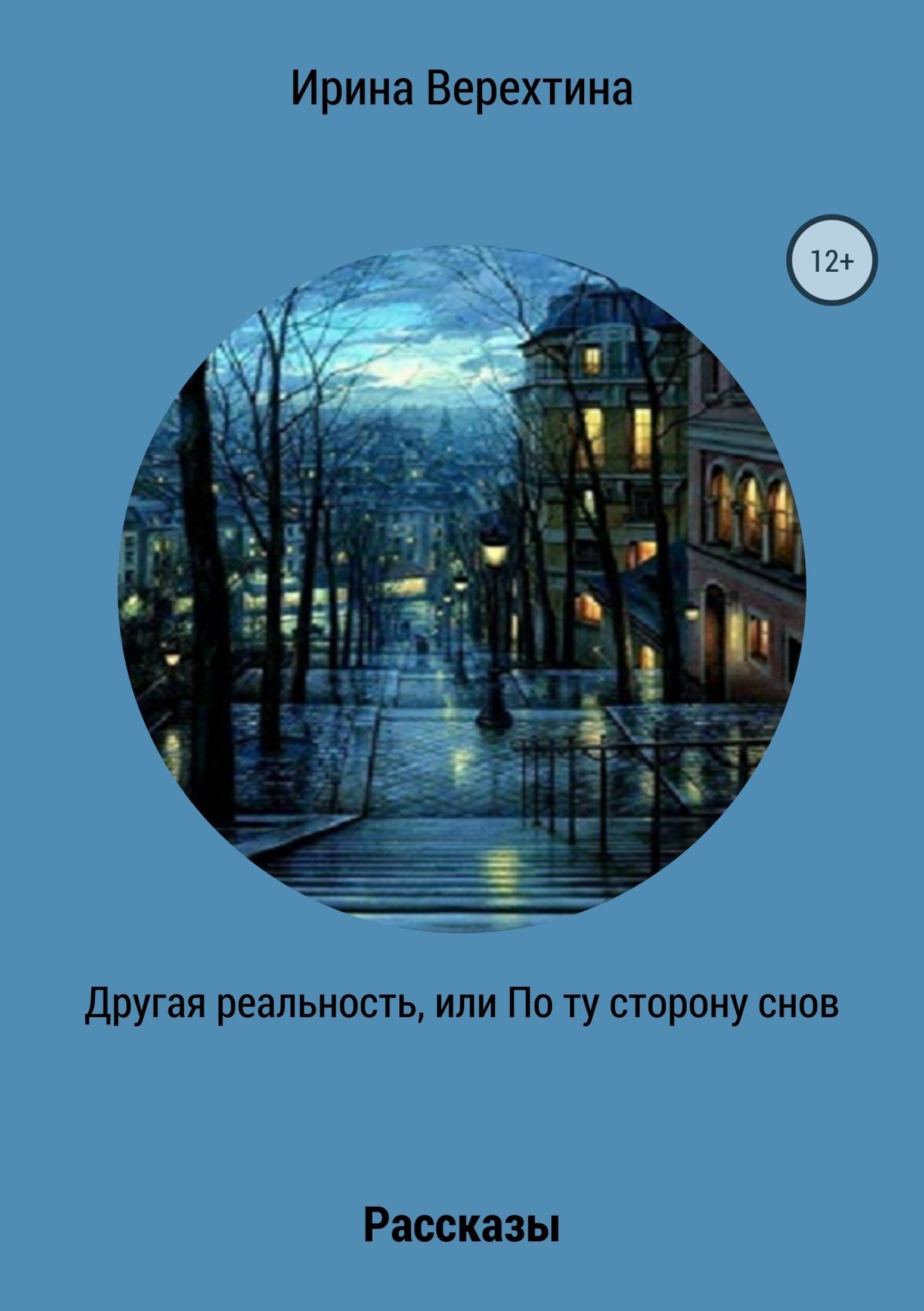 Ирина Верехтина Другая реальность, или По ту сторону снов. Сборник рассказов