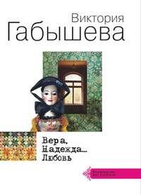 Виктория Габышева - Вера, Надежда… Любовь (сборник)
