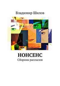 Владимир Шилов - Нонсенс. Сборник рассказов