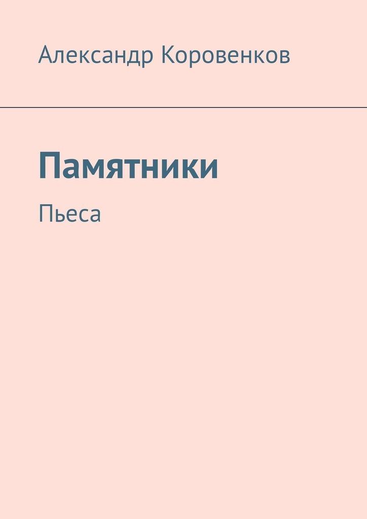 Александр Коровенков Памятники. Пьеса александр коровенков поэмы