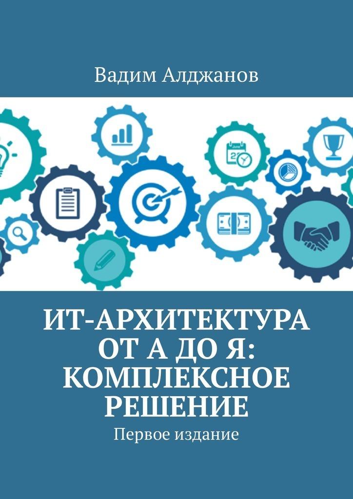 Вадим Алджанов ИТ-архитектура отАдоЯ: Комплексное решение. Первое издание