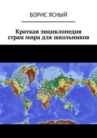 Борис Ясный - Краткая энциклопедия стран мира для школьников