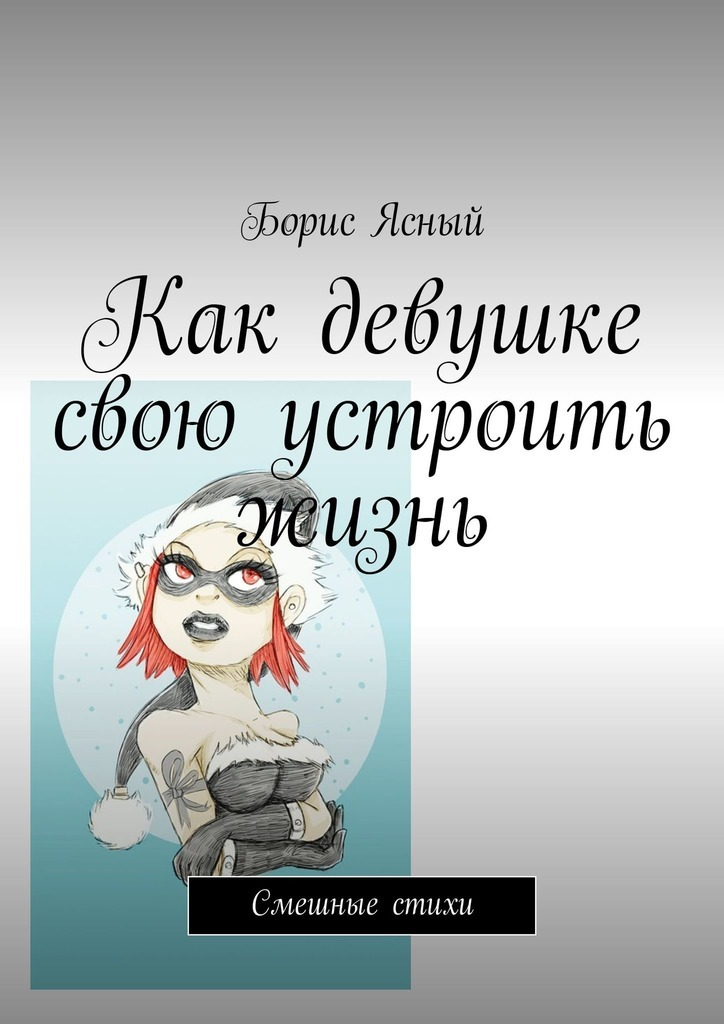 Борис Ясный Как девушке свою устроить жизнь. Смешные стихи сергей новиков соседи смешные итрагикомические истории