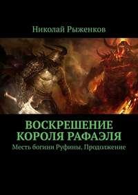 Николай Рыженков - Воскрешение короля Рафаэля. Месть богини Руфины. Продолжение