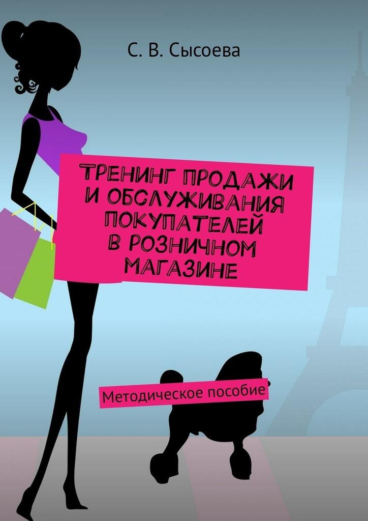 С. В. Сысоева Тренинг продажи и обслуживания покупателей в розничном магазине. Методическое пособие тренинг продажи и обслуживания покупателей в розничном магазине