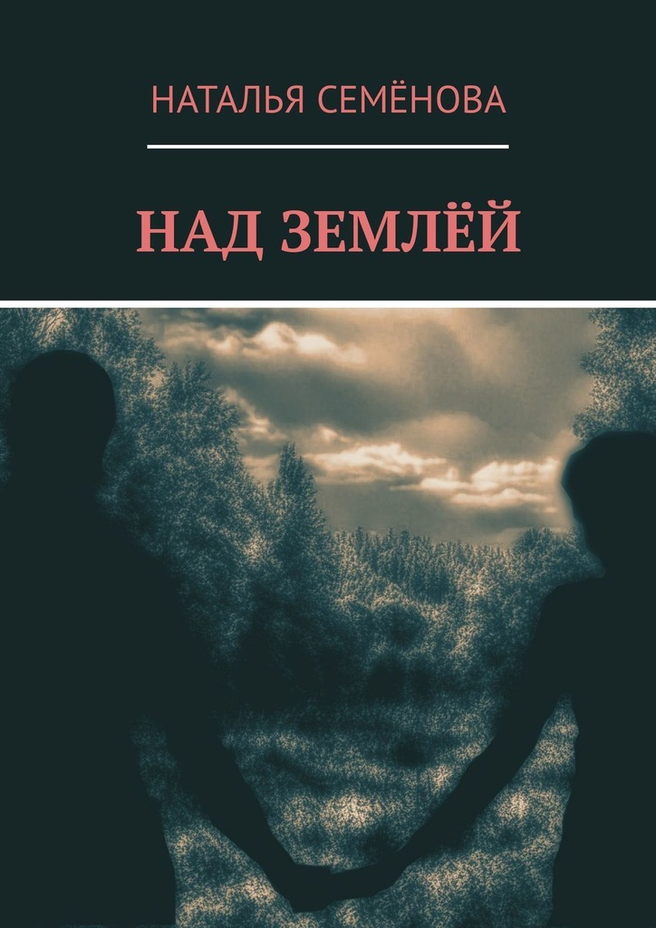 Наталья Владимировна Семёнова Над землёй ISBN: 9785449318411 валентина сирота мы на земле всего лишь гости… сборник