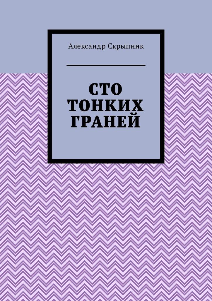 Александр Скрыпник Сто тонких граней. Сборник стихотворений
