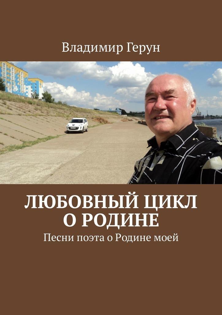 Владимир Герун Любовный цикл о Родине. Песни поэта оРодинемоей владимир герун моей маме и