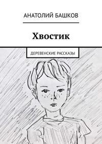 Анатолий Башков - Хвостик. Деревенские рассказы