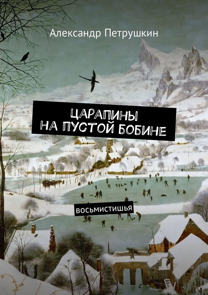 Александр Петрушкин Царапины напустой бобине. Восьмистишья цена