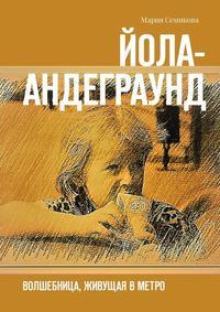 Мария Семикова - Йола-андеграунд. Волшебница, живущая в метро