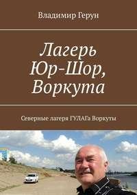 Владимир Герун - Лагерь Юр-Шор, Воркута. Северные лагеря ГУЛАГа Воркуты