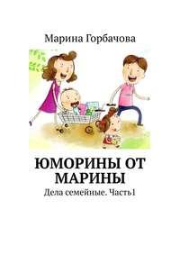 Марина Борисовна Горбачова - Юморины от Марины. Дела семейные. Часть 1