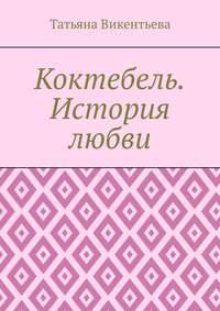 Татьяна Трофимовна Викентьева - Коктебель. История любви. Коктебель. Волошин. Любовь