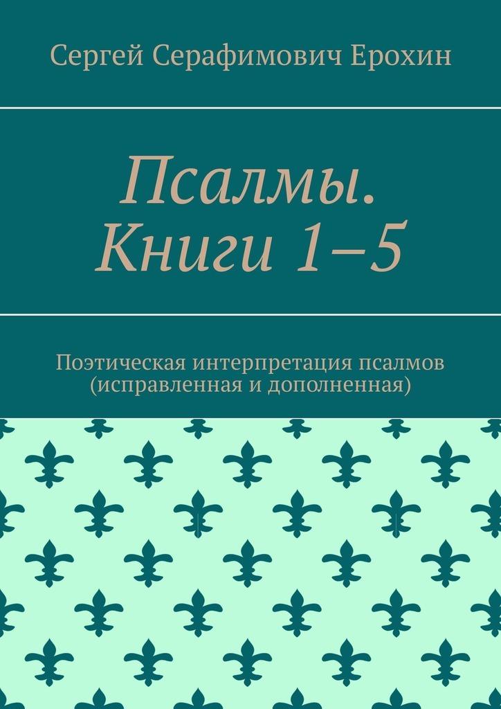 Сергей Серафимович Ерохин Псалмы. Книги 1–5. Поэтическая интерпретация псалмов (исправленная и дополненная)