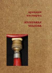 Аркадий Застырец - Изображая Чкалова