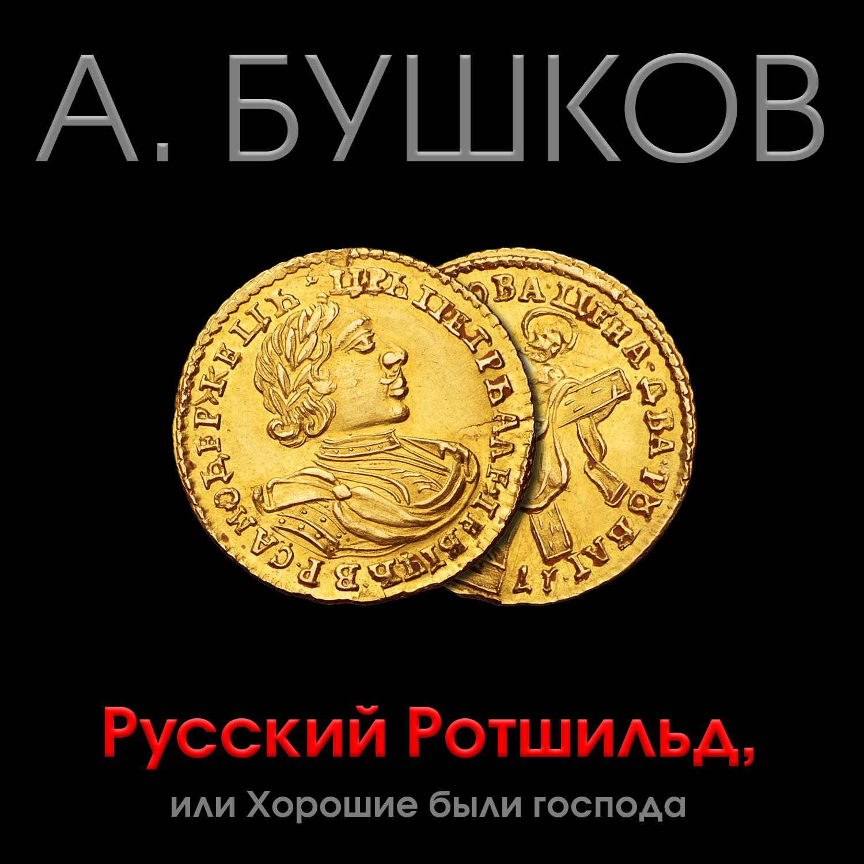 Александр Бушков Русский Ротшильд, или Хорошие были господа александр бушков кто в россии не ворует или два сына императора павла
