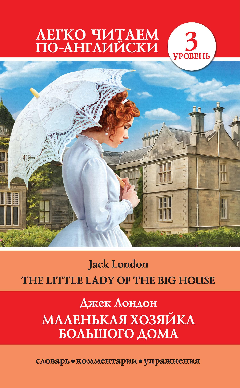 Джек Лондон Маленькая хозяйка большого дома / The Little Lady Of The Big House ISBN: 978-5-17-106135-7 the little lady of the big house
