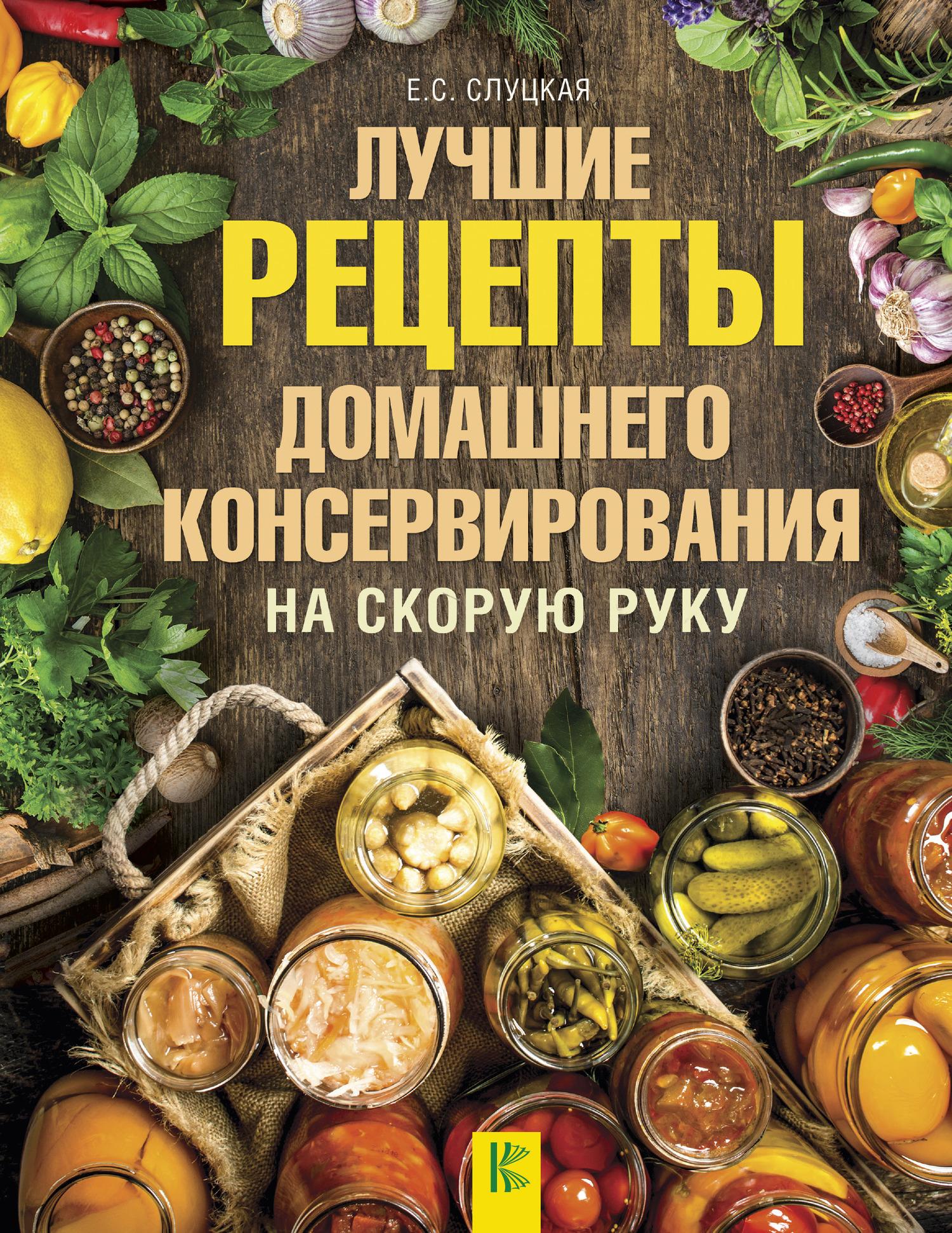 Елена Слуцкая Лучшие рецепты домашнего консервирования на скорую руку