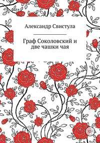 Александр Васильевич Свистула - Граф Соколовский и две чашки чая
