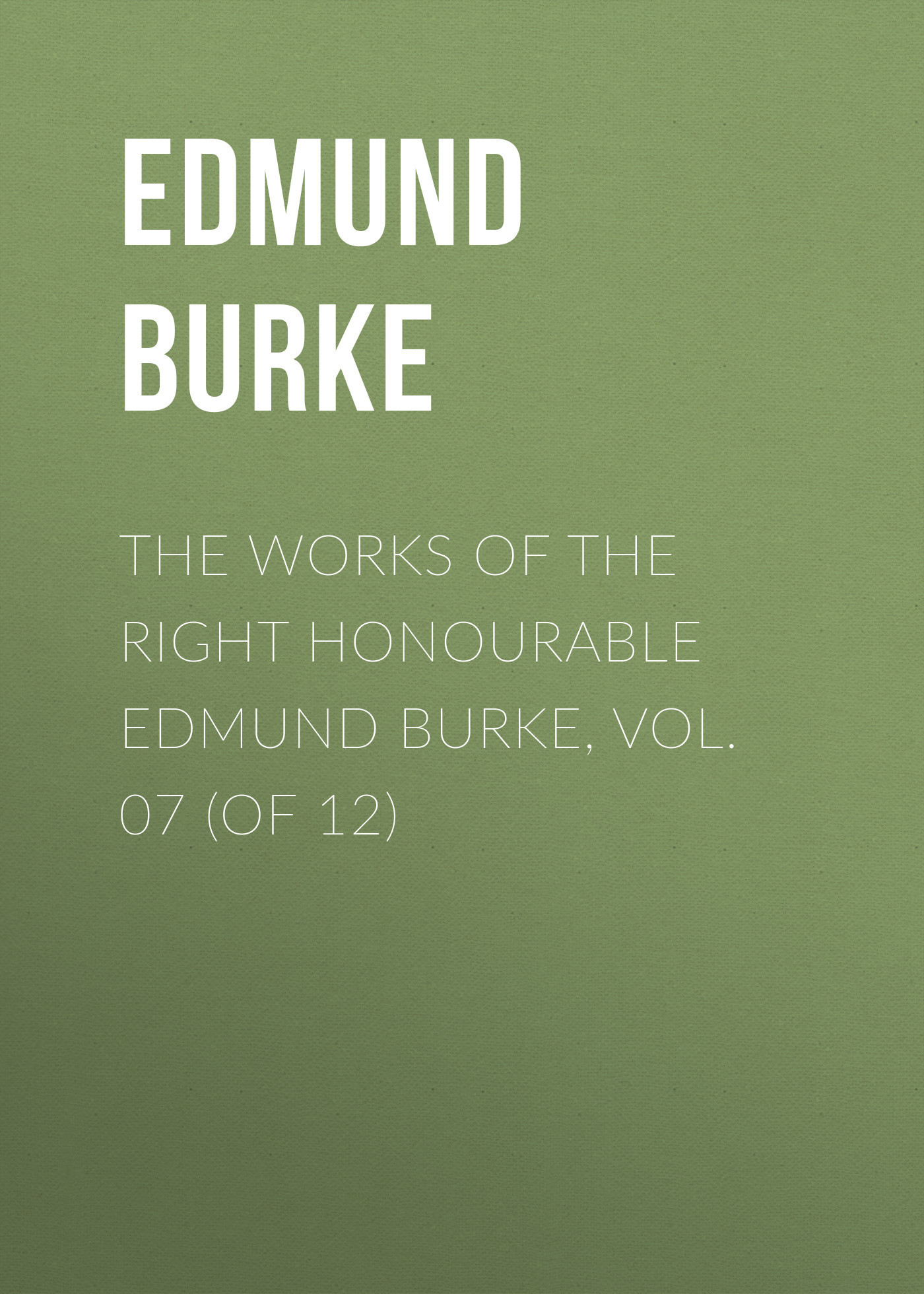 Edmund Burke The Works of the Right Honourable Edmund Burke, Vol. 07 (of 12) edmund burke the works of the right honourable edmund burke vol 09 of 12