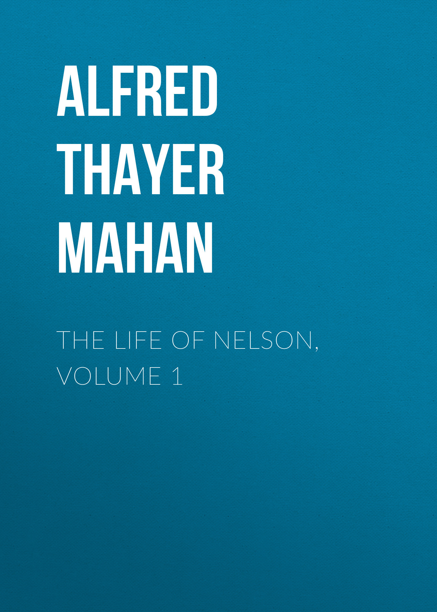 Alfred Thayer Mahan The Life of Nelson, Volume 1 alfred thayer mahan the influence of sea power upon history 1660 1783