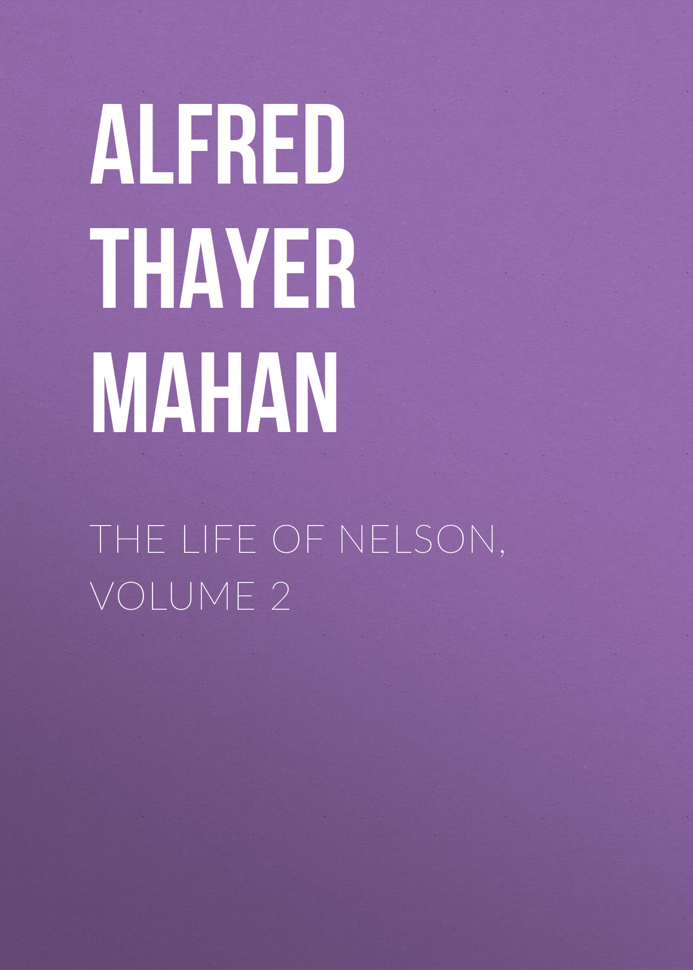 Alfred Thayer Mahan The Life of Nelson, Volume 2 alfred thayer mahan the influence of sea power upon history 1660 1783