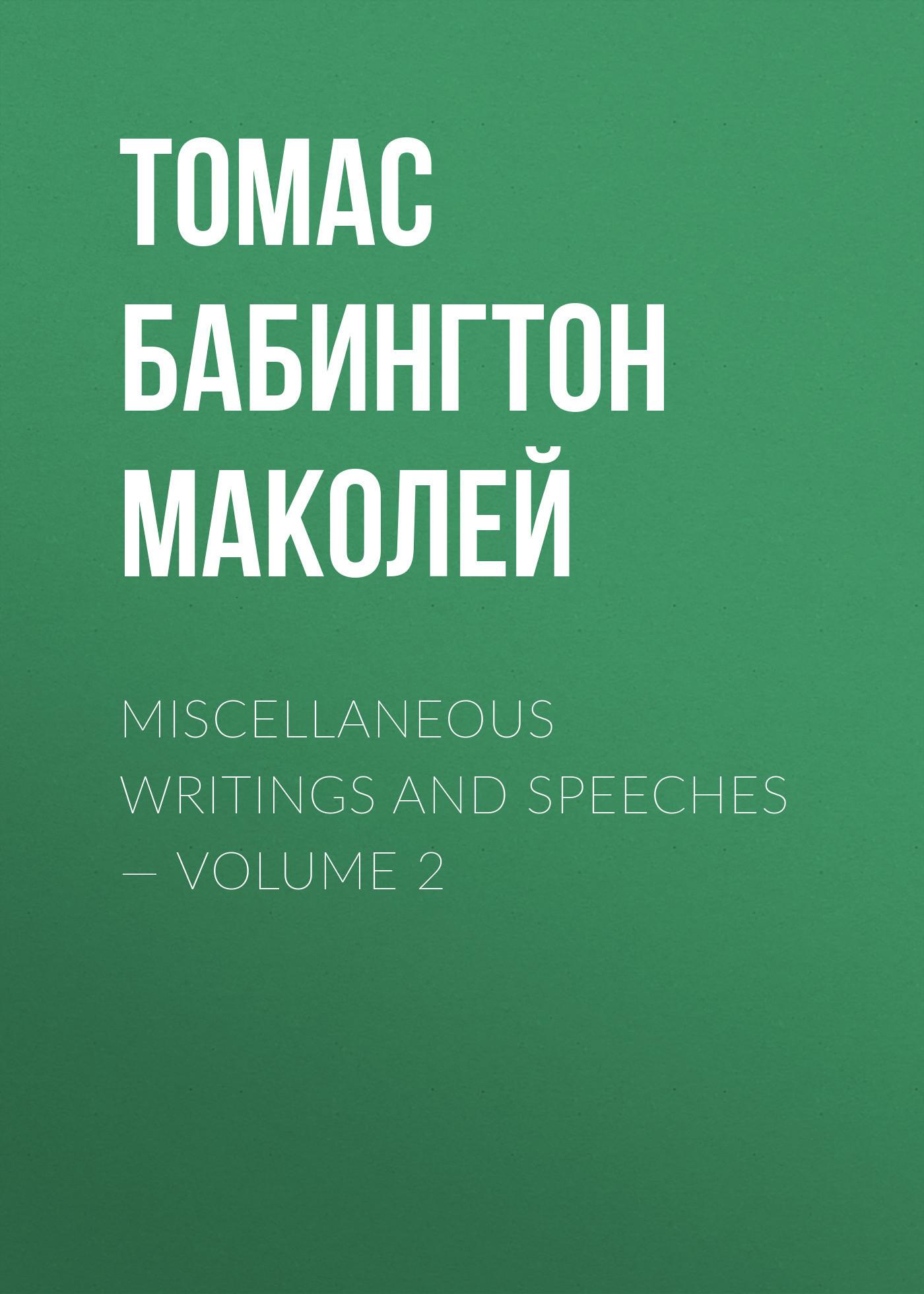 Томас Бабингтон Маколей Miscellaneous Writings and Speeches — Volume 2 томас бабингтон маколей полное собрание сочинений том 2