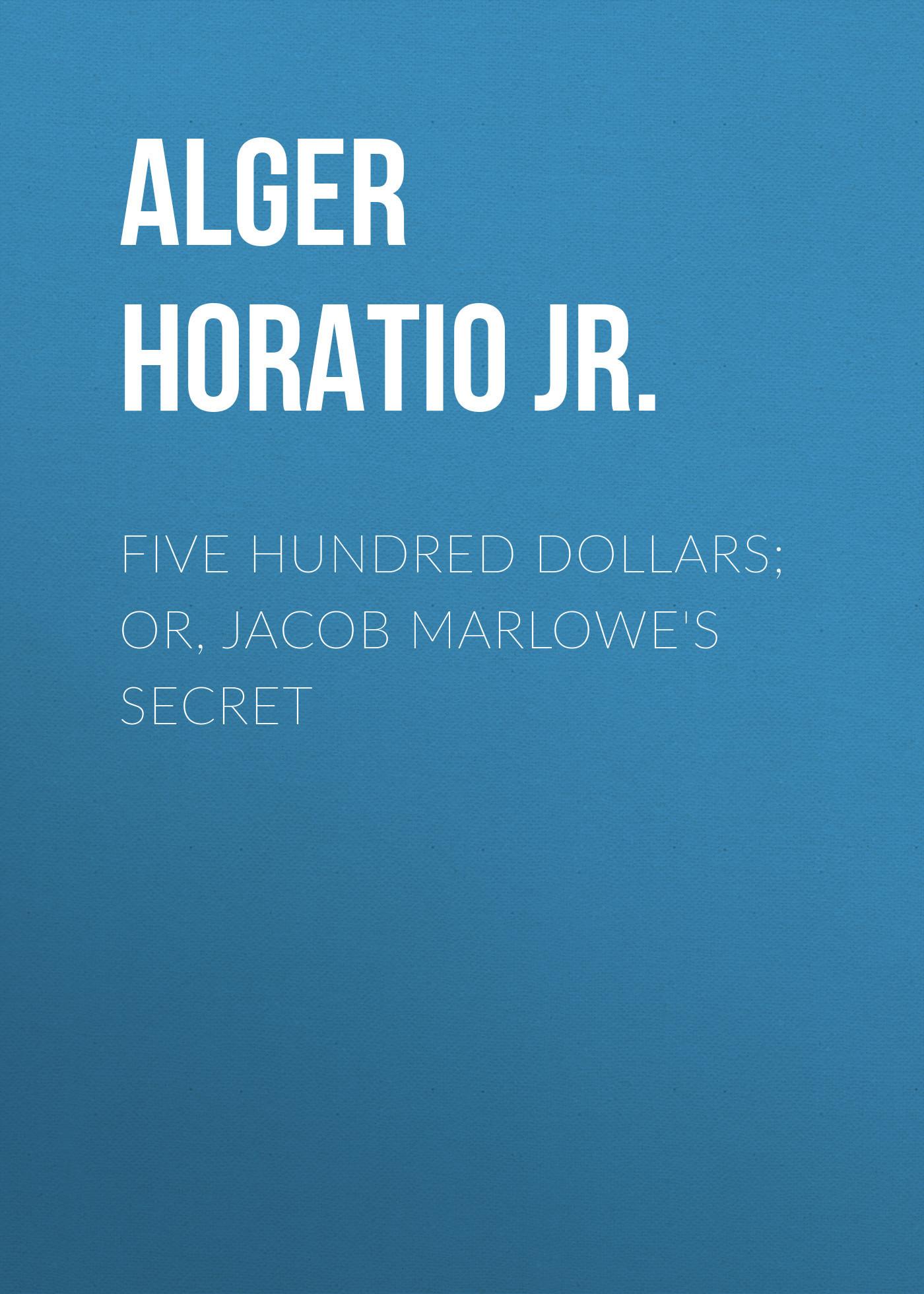 Alger Horatio Jr. Five Hundred Dollars; or, Jacob Marlowe's Secret horatio alger jr bernard brooks adventures the experience of a plucky boy